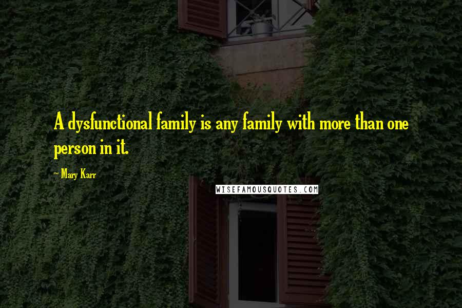 Mary Karr quotes: A dysfunctional family is any family with more than one person in it.