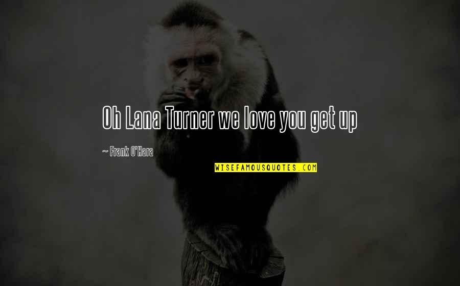 Mary Kate Danaher Quotes By Frank O'Hara: Oh Lana Turner we love you get up