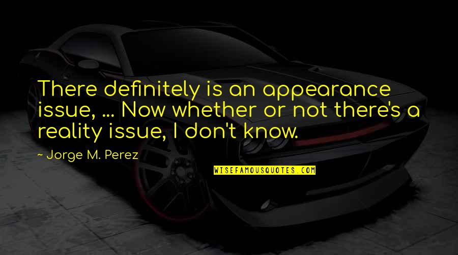 Mary Kate Danaher Quotes By Jorge M. Perez: There definitely is an appearance issue, ... Now