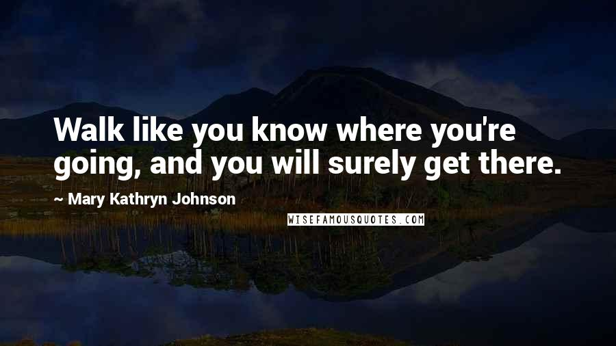 Mary Kathryn Johnson quotes: Walk like you know where you're going, and you will surely get there.