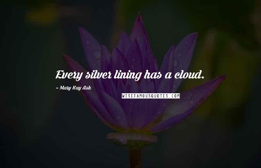 Mary Kay Ash quotes: Every silver lining has a cloud.