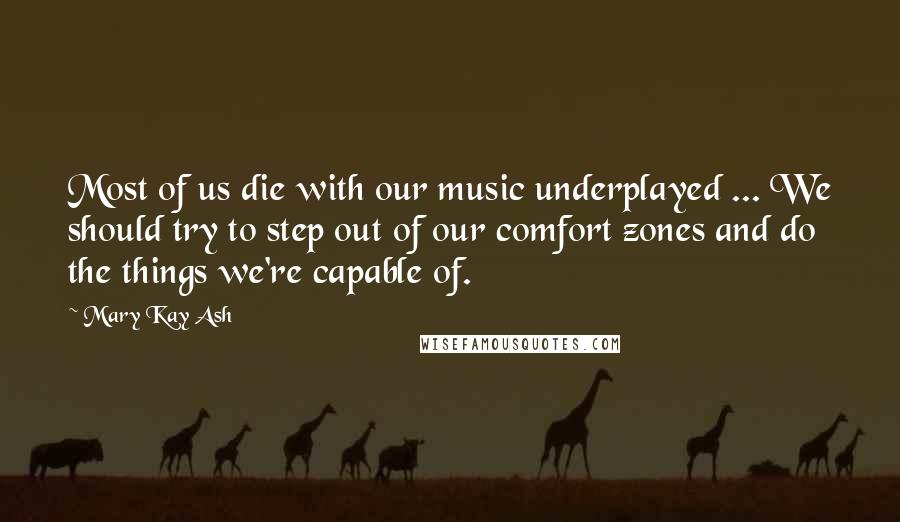 Mary Kay Ash quotes: Most of us die with our music underplayed ... We should try to step out of our comfort zones and do the things we're capable of.