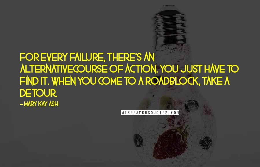 Mary Kay Ash quotes: For every failure, there's an alternativecourse of action. You just have to find it. When you come to a roadblock, take a detour.
