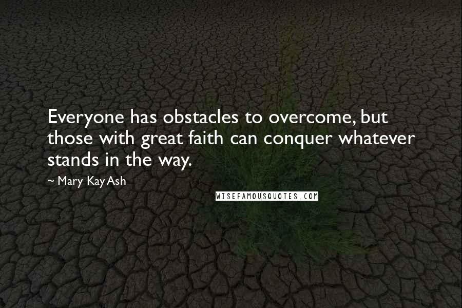 Mary Kay Ash quotes: Everyone has obstacles to overcome, but those with great faith can conquer whatever stands in the way.