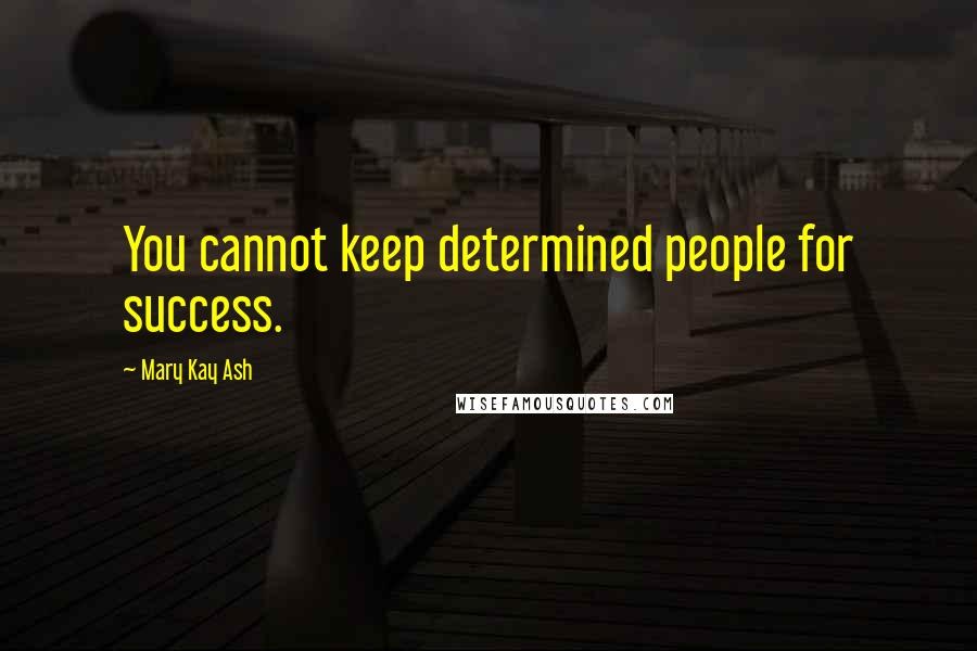 Mary Kay Ash quotes: You cannot keep determined people for success.
