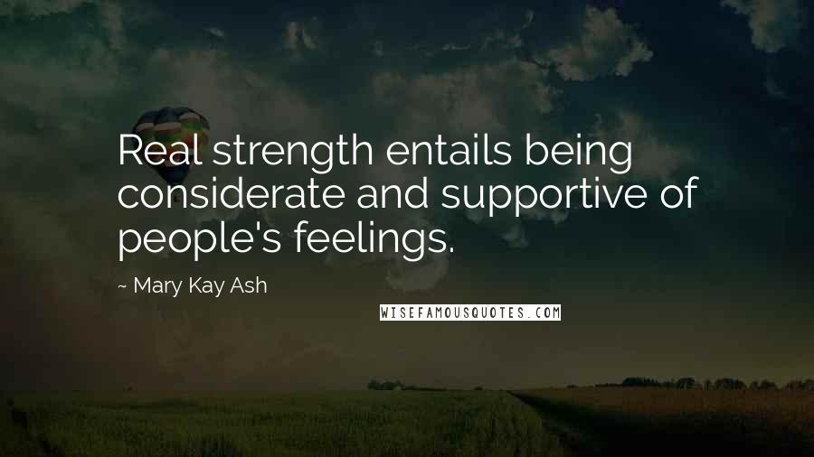 Mary Kay Ash quotes: Real strength entails being considerate and supportive of people's feelings.