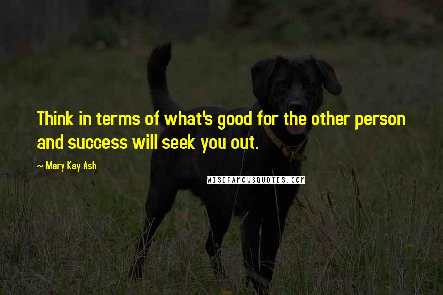 Mary Kay Ash quotes: Think in terms of what's good for the other person and success will seek you out.