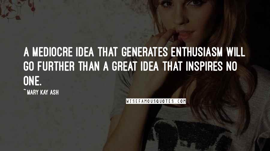 Mary Kay Ash quotes: A mediocre idea that generates enthusiasm will go further than a great idea that inspires no one.