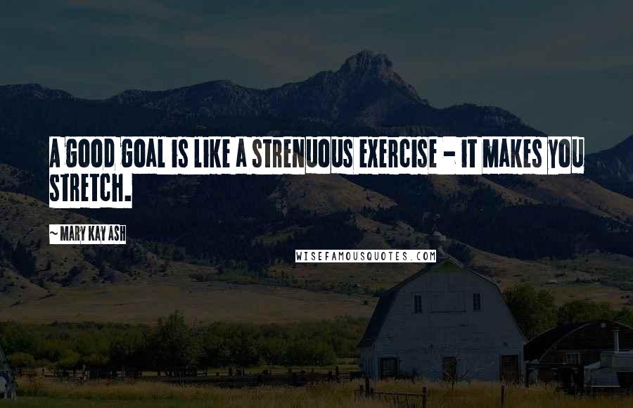 Mary Kay Ash quotes: A good goal is like a strenuous exercise - it makes you stretch.