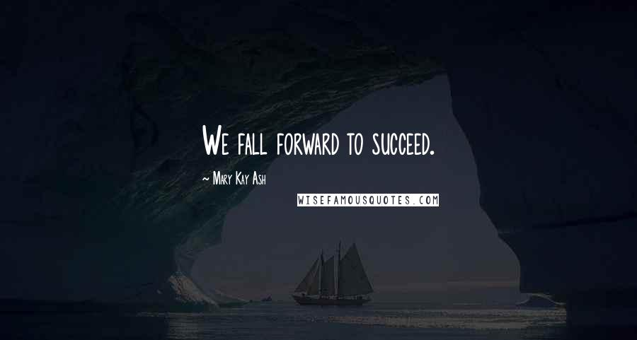 Mary Kay Ash quotes: We fall forward to succeed.