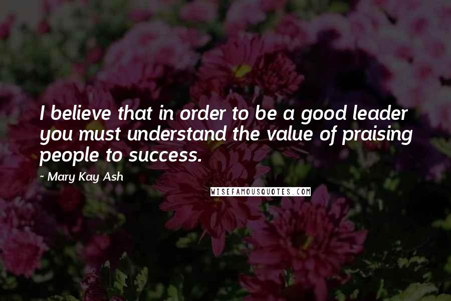 Mary Kay Ash quotes: I believe that in order to be a good leader you must understand the value of praising people to success.