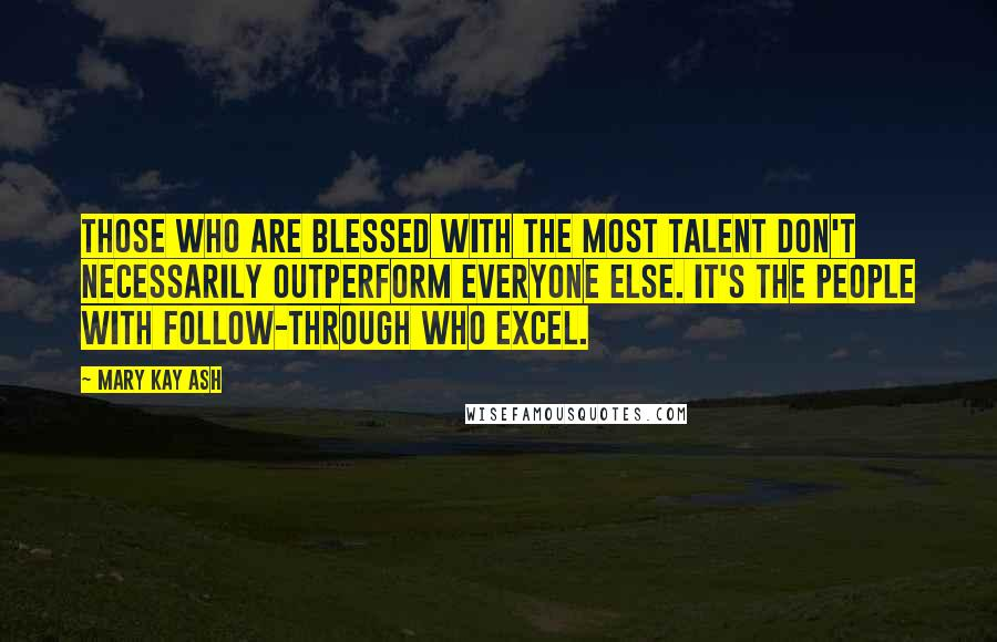 Mary Kay Ash quotes: Those who are blessed with the most talent don't necessarily outperform everyone else. It's the people with follow-through who excel.