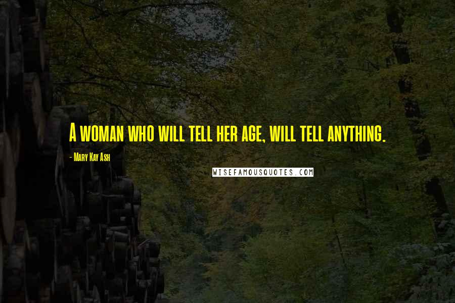 Mary Kay Ash quotes: A woman who will tell her age, will tell anything.