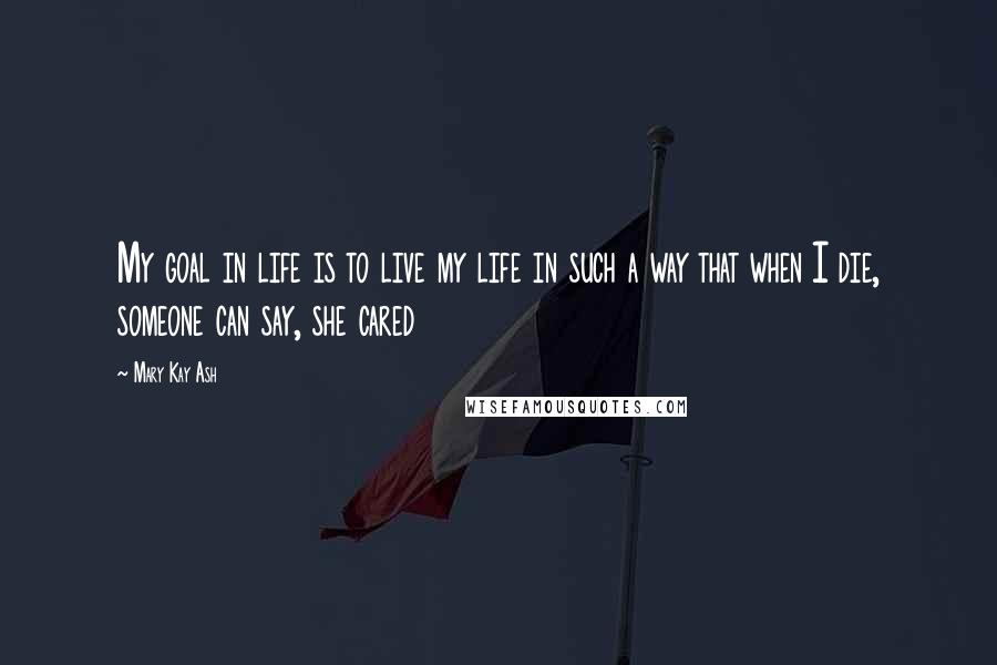 Mary Kay Ash quotes: My goal in life is to live my life in such a way that when I die, someone can say, she cared