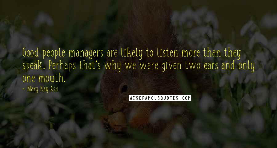 Mary Kay Ash quotes: Good people managers are likely to listen more than they speak. Perhaps that's why we were given two ears and only one mouth.