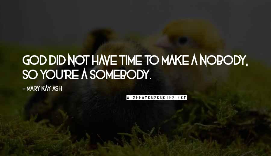 Mary Kay Ash quotes: God did not have time to make a nobody, so you're a somebody.