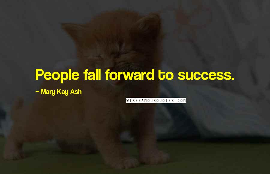 Mary Kay Ash quotes: People fall forward to success.