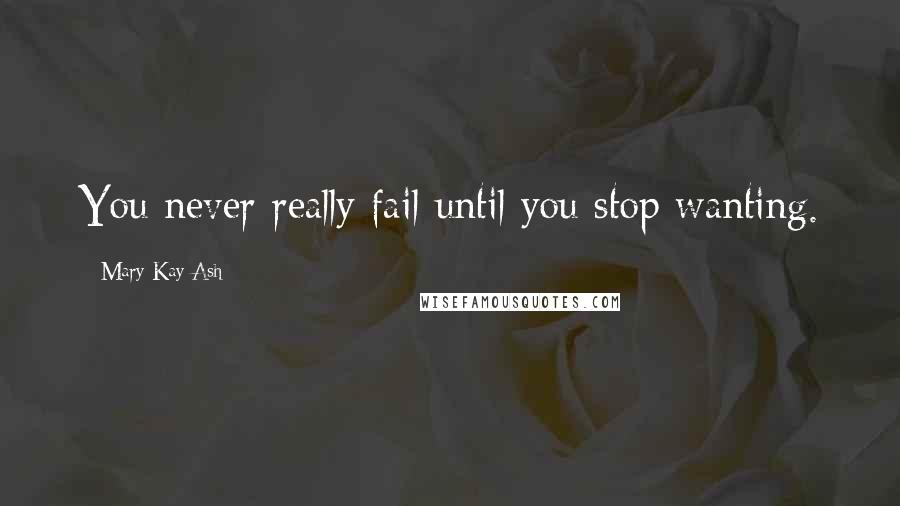 Mary Kay Ash quotes: You never really fail until you stop wanting.