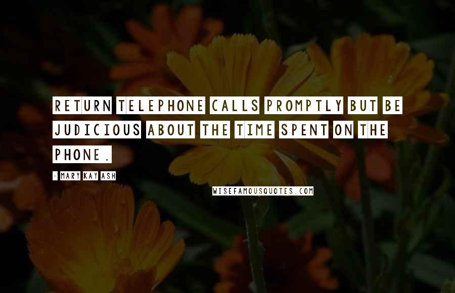 Mary Kay Ash quotes: Return telephone calls promptly but be judicious about the time spent on the phone.