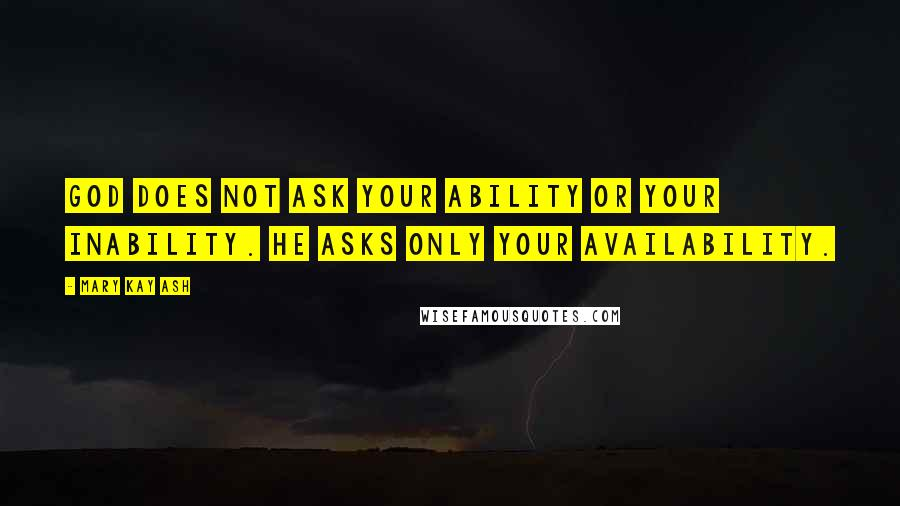 Mary Kay Ash quotes: God does not ask your ability Or your inability. He asks only your availability.