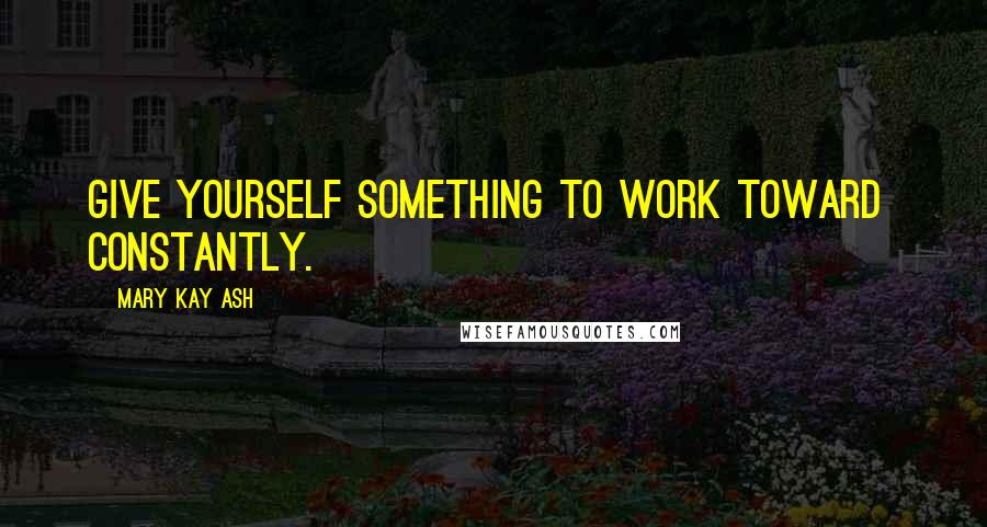 Mary Kay Ash quotes: Give yourself something to work toward constantly.