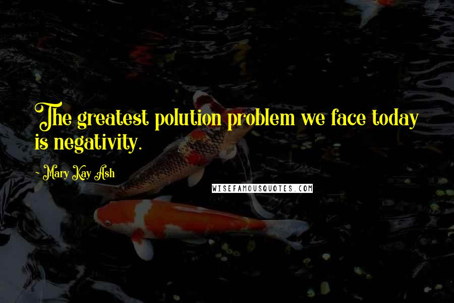 Mary Kay Ash quotes: The greatest polution problem we face today is negativity.