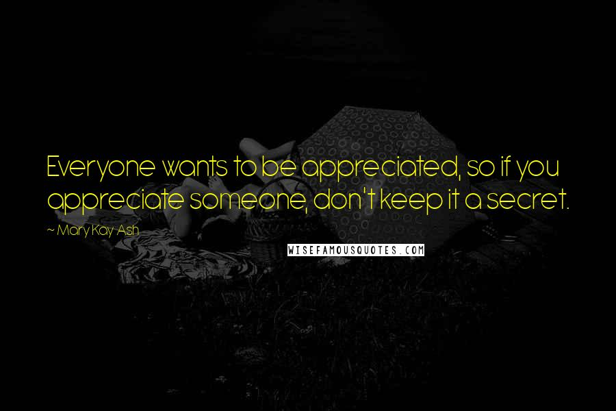 Mary Kay Ash quotes: Everyone wants to be appreciated, so if you appreciate someone, don't keep it a secret.