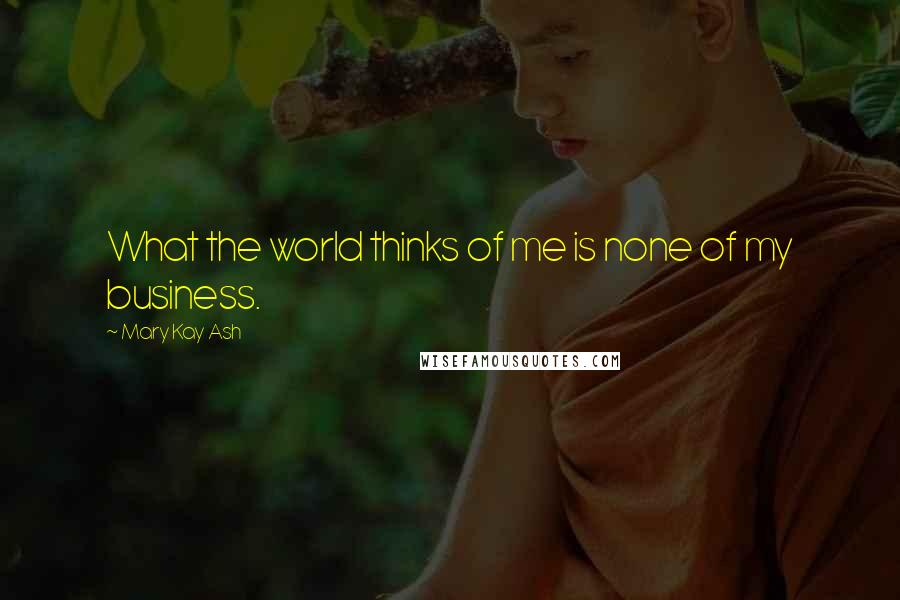 Mary Kay Ash quotes: What the world thinks of me is none of my business.