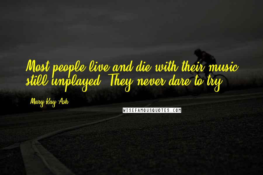 Mary Kay Ash quotes: Most people live and die with their music still unplayed. They never dare to try.