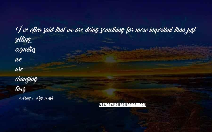 Mary Kay Ash quotes: I've often said that we are doing something far more important than just selling cosmetics; we are changing lives.