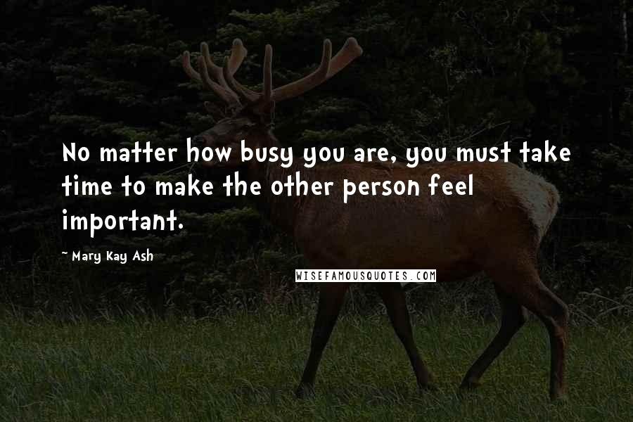 Mary Kay Ash quotes: No matter how busy you are, you must take time to make the other person feel important.