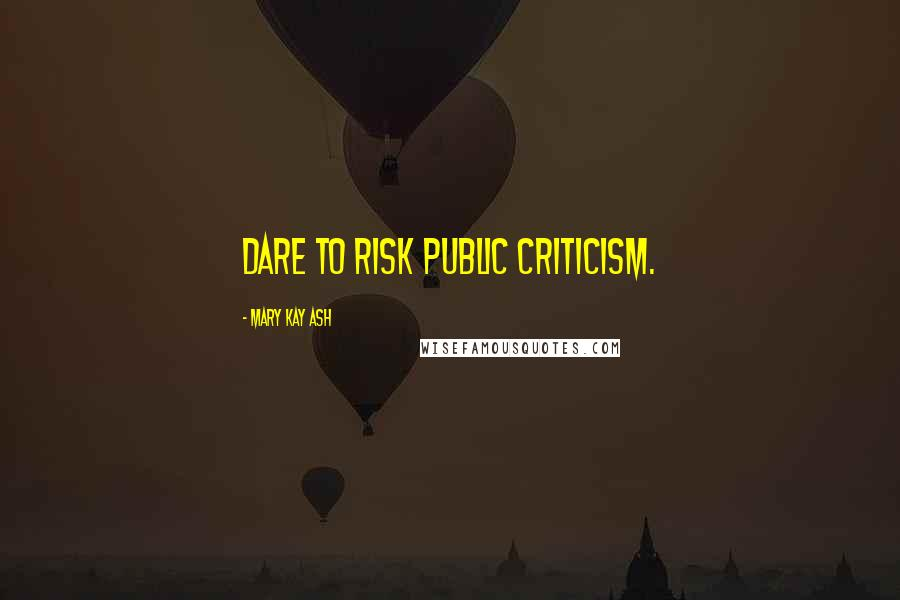 Mary Kay Ash quotes: Dare to risk public criticism.