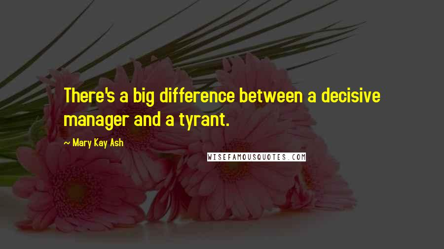 Mary Kay Ash quotes: There's a big difference between a decisive manager and a tyrant.