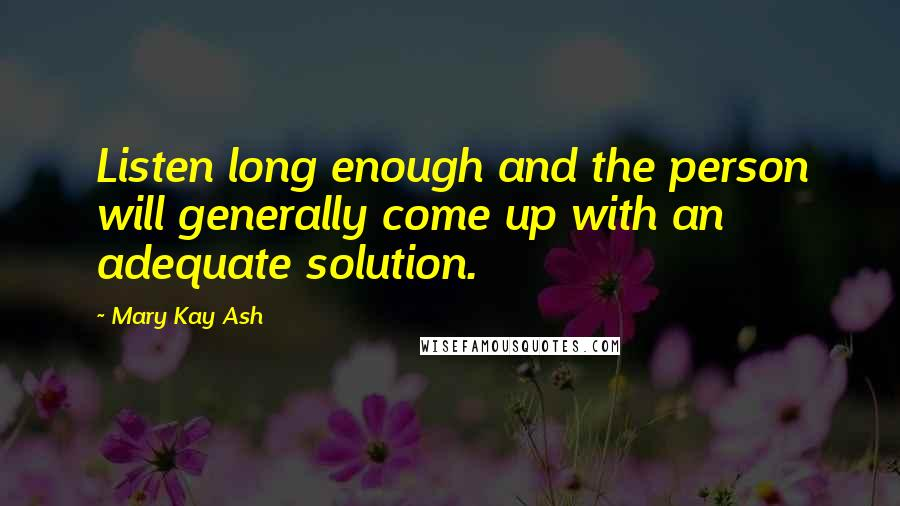 Mary Kay Ash quotes: Listen long enough and the person will generally come up with an adequate solution.