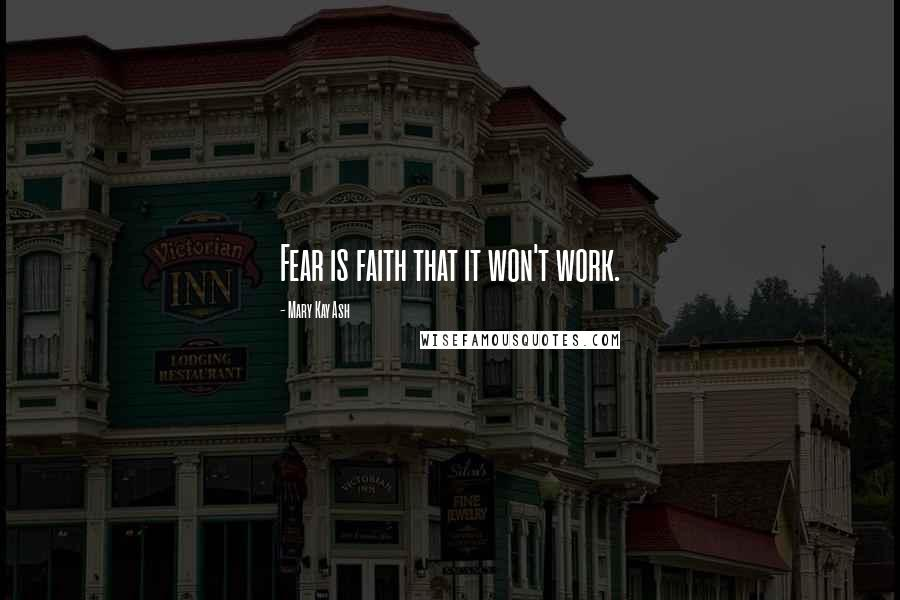 Mary Kay Ash quotes: Fear is faith that it won't work.