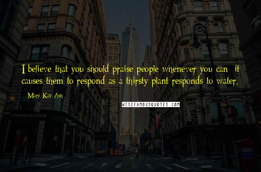 Mary Kay Ash quotes: I believe that you should praise people whenever you can; it causes them to respond as a thirsty plant responds to water.