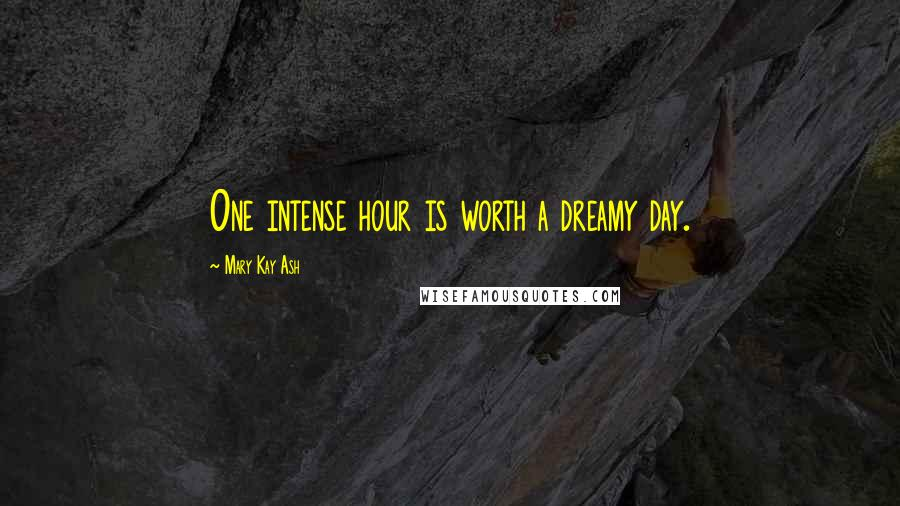 Mary Kay Ash quotes: One intense hour is worth a dreamy day.