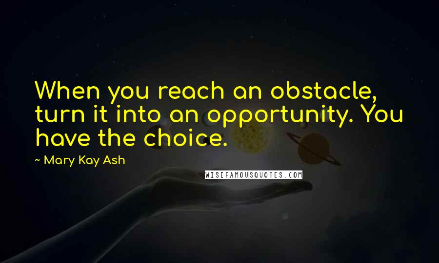 Mary Kay Ash quotes: When you reach an obstacle, turn it into an opportunity. You have the choice.