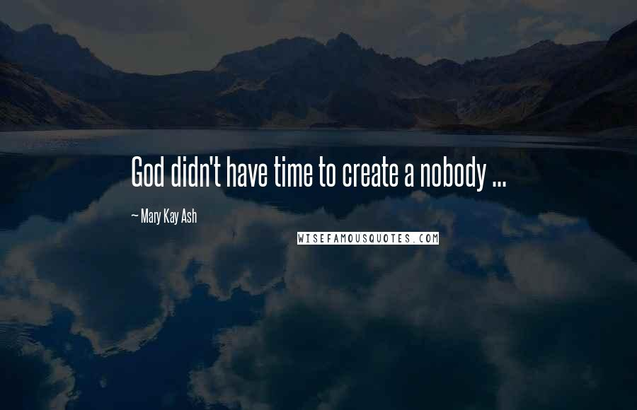 Mary Kay Ash quotes: God didn't have time to create a nobody ...