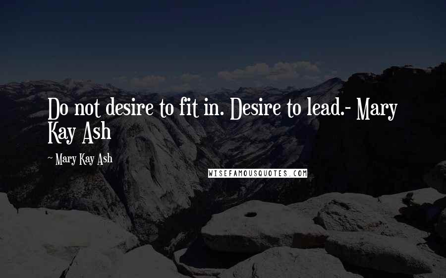 Mary Kay Ash quotes: Do not desire to fit in. Desire to lead.- Mary Kay Ash