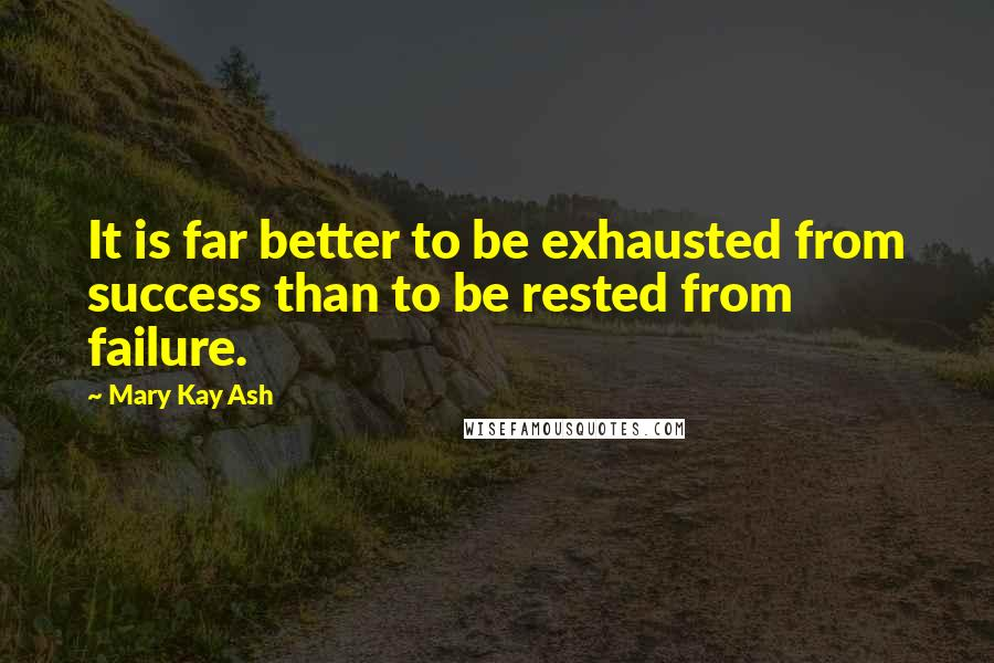 Mary Kay Ash quotes: It is far better to be exhausted from success than to be rested from failure.