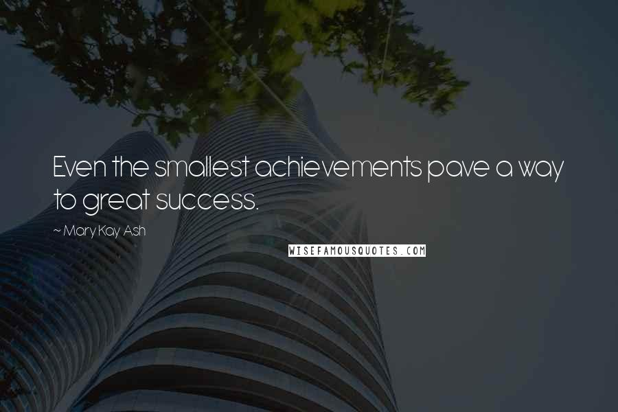 Mary Kay Ash quotes: Even the smallest achievements pave a way to great success.