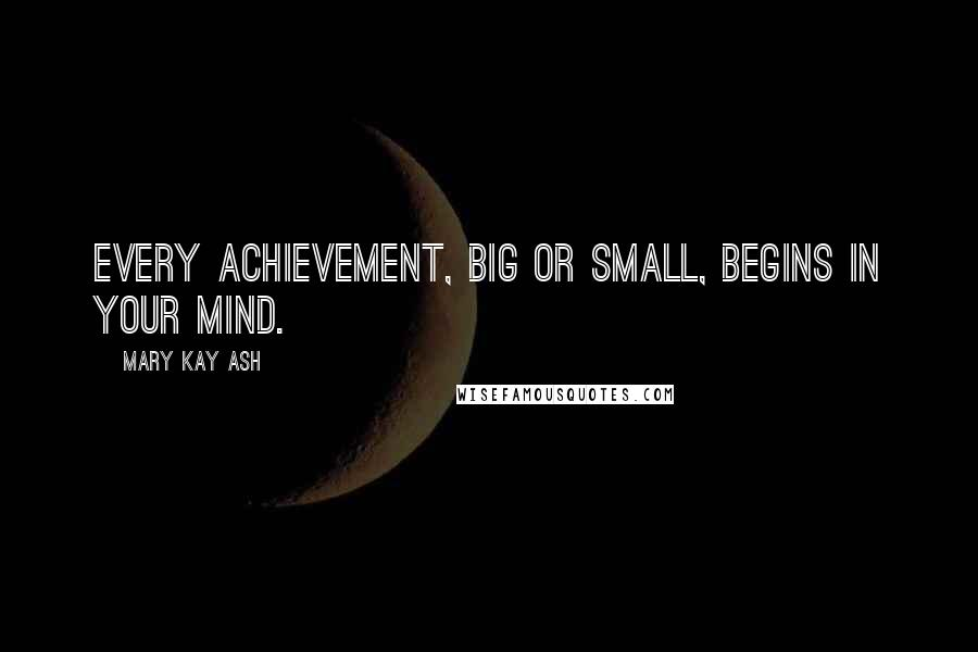 Mary Kay Ash quotes: Every achievement, big or small, begins in your mind.