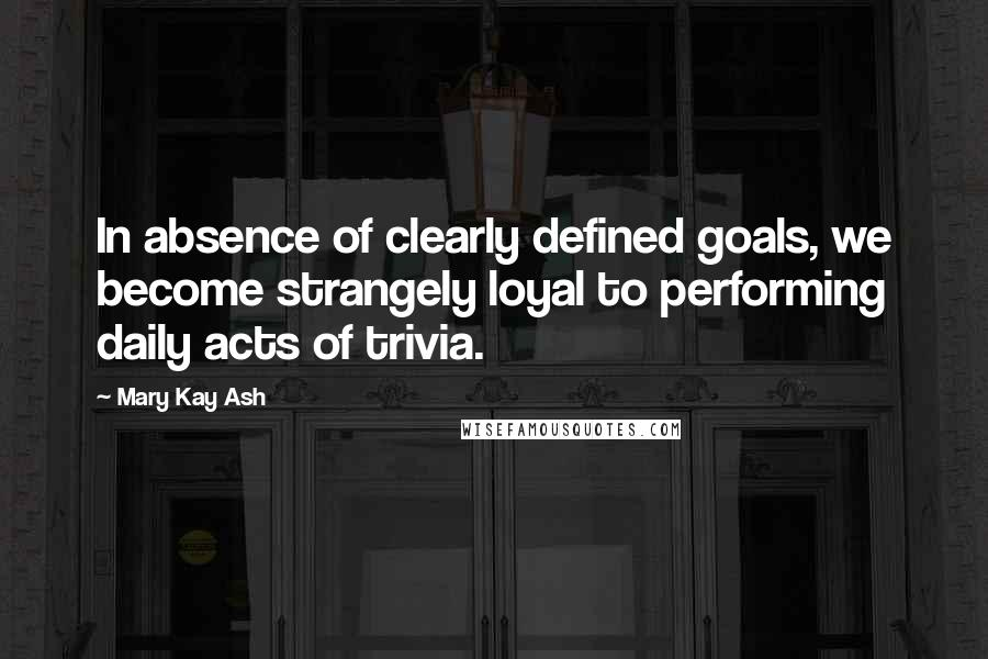 Mary Kay Ash quotes: In absence of clearly defined goals, we become strangely loyal to performing daily acts of trivia.