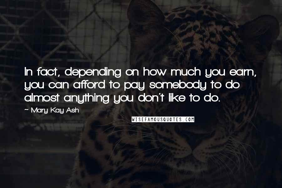 Mary Kay Ash quotes: In fact, depending on how much you earn, you can afford to pay somebody to do almost anything you don't like to do.