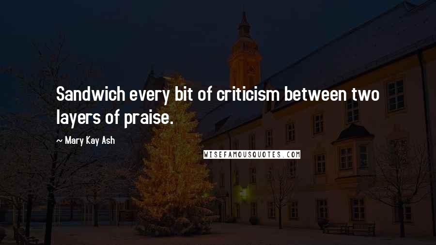 Mary Kay Ash quotes: Sandwich every bit of criticism between two layers of praise.