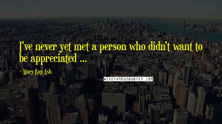 Mary Kay Ash quotes: I've never yet met a person who didn't want to be appreciated ...