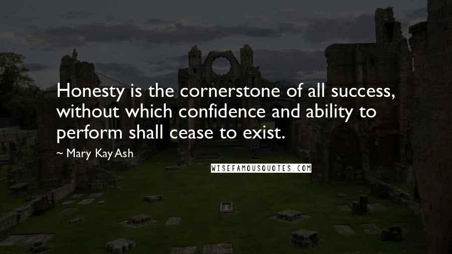 Mary Kay Ash quotes: Honesty is the cornerstone of all success, without which confidence and ability to perform shall cease to exist.