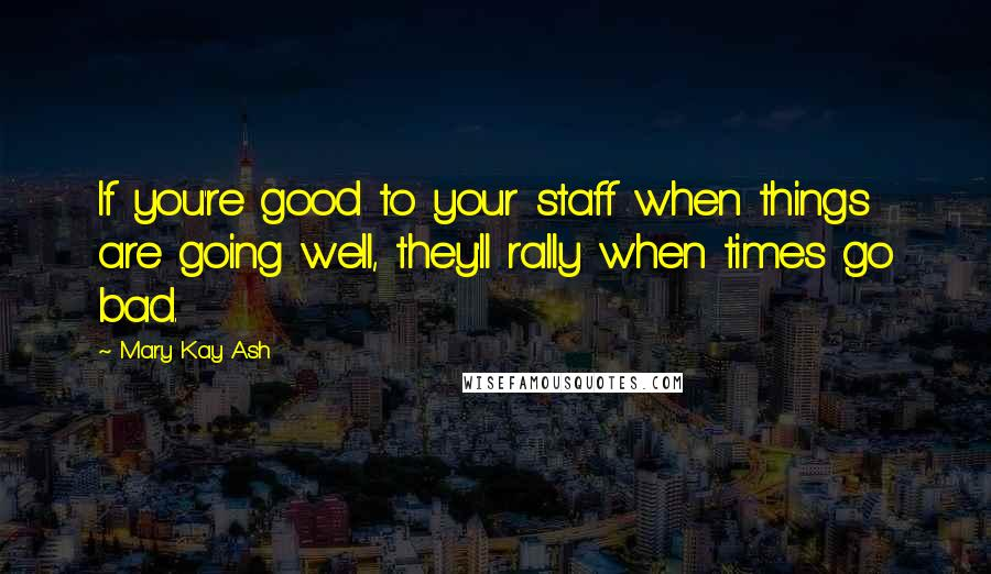 Mary Kay Ash quotes: If you're good to your staff when things are going well, they'll rally when times go bad.