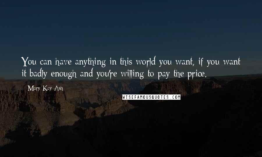 Mary Kay Ash quotes: You can have anything in this world you want, if you want it badly enough and you're willing to pay the price.